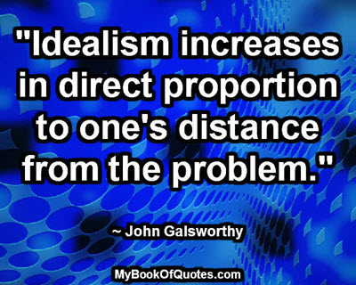 """Idealism increases in direct proportion to one's distance from the problem."" ~ John Galsworthy"