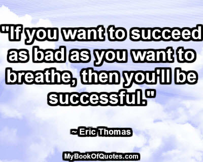 """""""If you want to succeed as bad as you want to breathe, then you'll be successful."""" ~ Eric Thomas"""