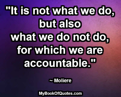 """It is not what we do, but also what we do not do, for which we are accountable."" ~ Moliere"
