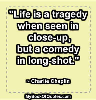 """""""Life is a tragedy when seen in close-up, but a comedy in long-shot."""" ~ Charlie Chaplin"""