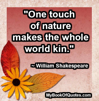 """""""One touch of nature makes the whole world kin."""" ~ William Shakespeare"""
