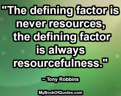"""The defining factor is never resources, the defining factor is always resourcefulness."" ~ Tony Robbins"