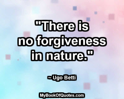 """There is no forgiveness in nature."" ~ Ugo Betti"