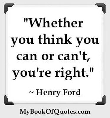 """Whether you think you can or can't, you're right."" ~ Henry Ford"