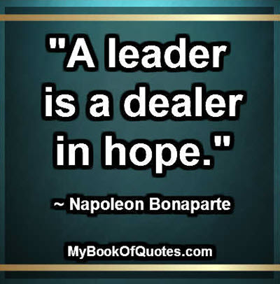 """A leader is a dealer in hope."" ~ Napoleon Bonaparte"