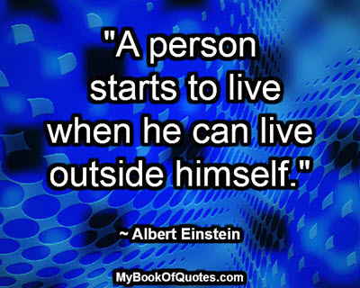"""A person starts to live when he can live outside himself."" ~ Albert Einstein"