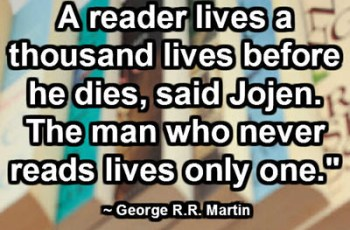 "A reader lives a thousand lives before he dies, said Jojen. The man who never reads lives only one."" ~ George R.R. Martin"