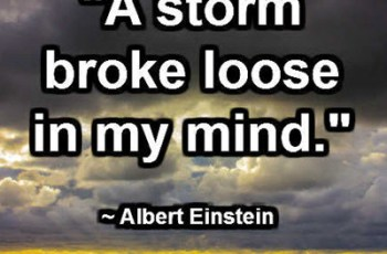 """A storm broke loose in my mind."" ~ Albert Einstein"