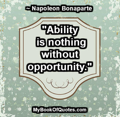 """Ability is nothing without opportunity."" ~ Napoleon Bonaparte"