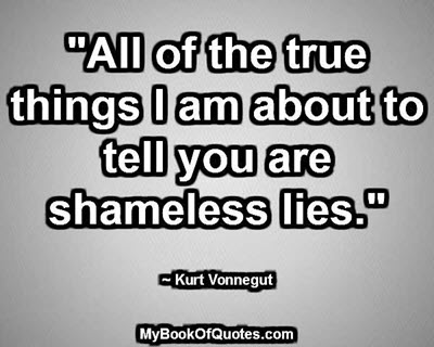 """""""All of the true things I am about to tell you are shameless lies."""" ~ Kurt Vonnegut"""