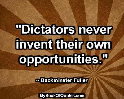 """Dictators never invent their own opportunities."" ~ Buckminster Fuller"