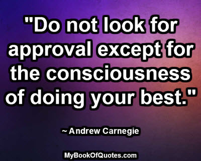 """Do not look for approval except for the consciousness of doing your best."" ~ Andrew Carnegie"