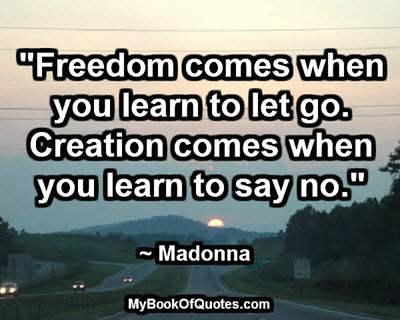 """Freedom comes when you learn to let go. Creation comes when you learn to say no."" ~ Madonna"