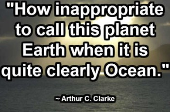 """How inappropriate to call this planet Earth when it is quite clearly Ocean."" ~ Arthur C. Clarke"