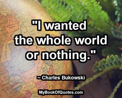 """""""I wanted the whole world or nothing."""" ~ Charles Bukowski"""