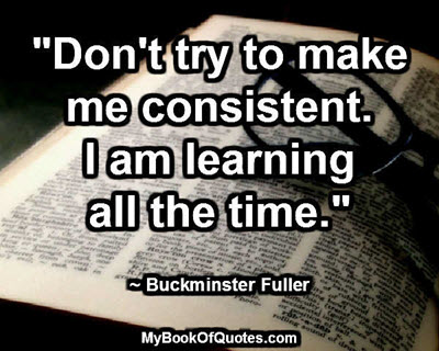 """""""Don't try to make me consistent. I am learning all the time."""" ~ Buckminster Fuller"""
