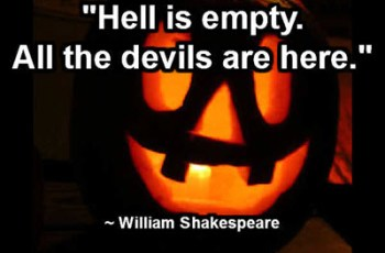 """Hell is empty. All the devils are here."" ~ William Shakespeare"