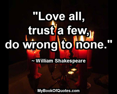 """""""Love all, trust a few, do wrong to none."""" ~ William Shakespeare"""