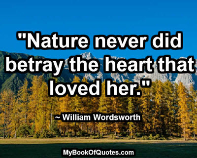 """Nature never did betray the heart that loved her."" ~ William Wordsworth"