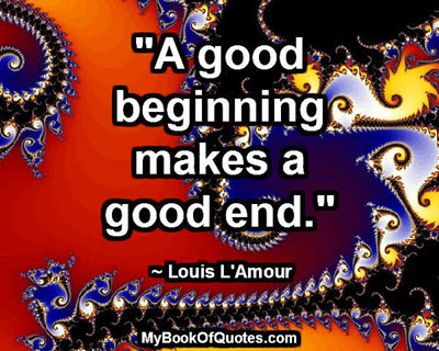 """A good beginning makes a good end."" ~ Louis L'Amour"