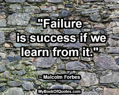"""Failure is success if we learn from it."" ~ Malcolm Forbes"