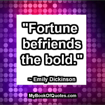 """Fortune befriends the bold."" ~ Emily Dickinson"