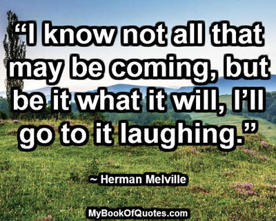 """""""I know not all that may be coming, but be it what it will, I'll go to it laughing."""" ~ Herman Melville"""