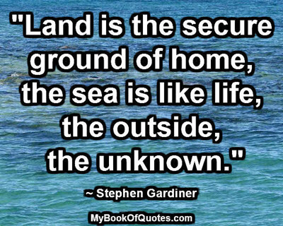 """""""Land is the secure ground of home; the sea is like life, the outside, the unknown."""" ~ Stephen Gardiner"""