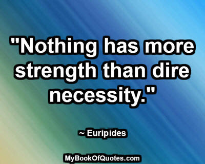 """""""Nothing has more strength than dire necessity."""" ~ Euripides"""