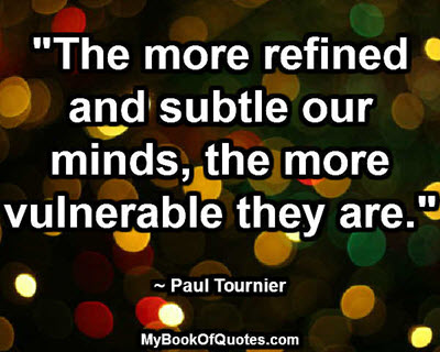 """The more refined and subtle our minds, the more vulnerable they are."" ~ Paul Tournier"