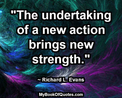 """""""The undertaking of a new action brings new strength."""" ~ Richard L. Evans"""
