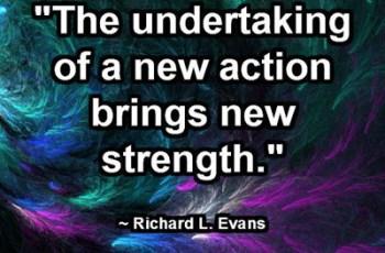"""The undertaking of a new action brings new strength."" ~ Richard L. Evans"