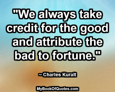 """We always take credit for the good and attribute the bad to fortune."" ~ Charles Kuralt"