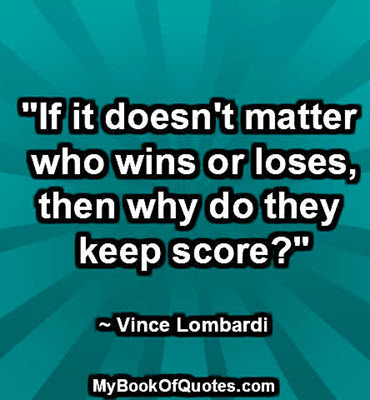 """""""If it doesn't matter who wins or loses, then why do they keep score?"""" ~ Vince Lombardi"""