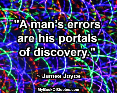 """A man's errors are his portals of discovery."" ~ James Joyce"