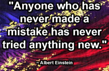 """Anyone who has never made a mistake has never tried anything new."" ~ Albert Einstein"