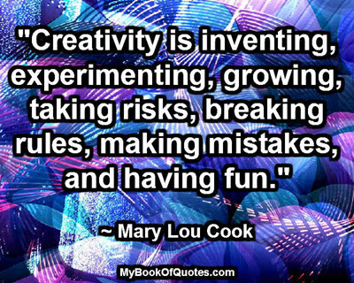 """""""Creativity is inventing, experimenting, growing, taking risks, breaking rules, making mistakes, and having fun."""" ~ Mary Lou Cook"""