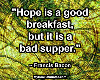 """""""Hope is a good breakfast, but it is a bad supper."""" ~ Francis Bacon"""
