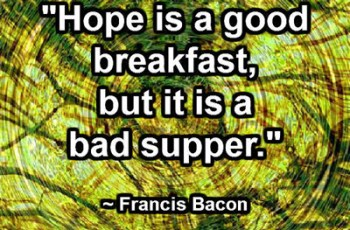 """Hope is a good breakfast, but it is a bad supper."" ~ Francis Bacon"