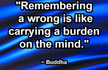 """Remembering a wrong is like carrying a burden on the mind."" ~ Buddha"
