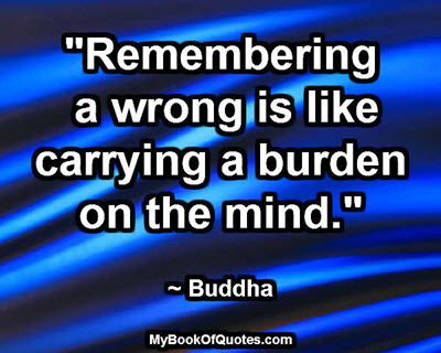 """""""Remembering a wrong is like carrying a burden on the mind."""" ~ Buddha"""