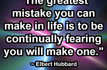 """The greatest mistake you can make in life is to be continually fearing you will make one."" ~ Elbert Hubbard"