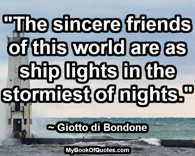 """""""The sincere friends of this world are as ship lights in the stormiest of nights."""" ~ Giotto di Bondone"""