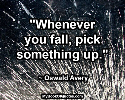 """""""Whenever you fall, pick something up."""" ~ Oswald Avery"""