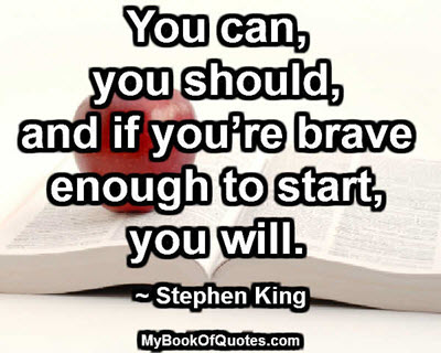 You can, you should, and if you're brave enough to start, you will. ~ Stephen King