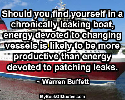 Should you find yourself in a chronically leaking boat, energy devoted to changing vessels is likely to be more productive than energy devoted to patching leaks. ~ Warren Buffett