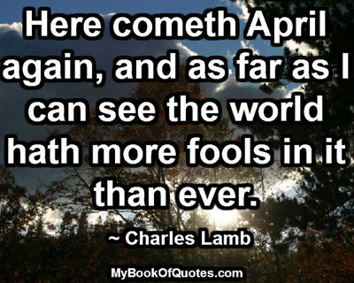 Here cometh April again, and as far as I can see the world hath more fools in it than ever. ~ Charles Lamb