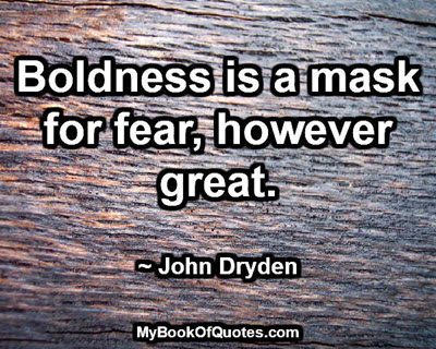 Boldness is a mask for fear, however great. ~ John Dryden