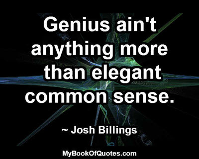 Genius ain't anything more than elegant common sense. ~ Josh Billings