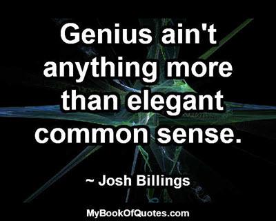 Genius ain't anything more than elegant common sense. ~ Josh Billings